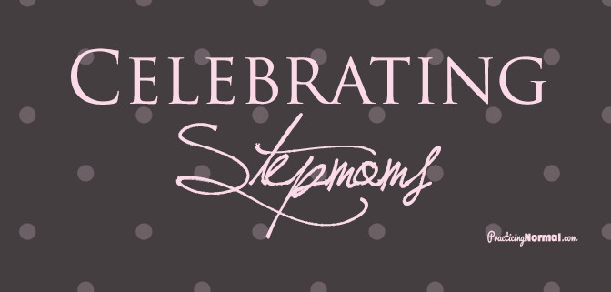 Celebrating Stepmoms at Practicingnormal.com
